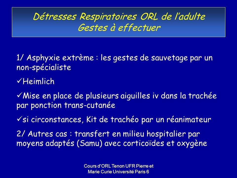 Cours d'ORL Tenon UFR Pierre et Marie Curie Université Paris 6 Détresses Respiratoires ORL de ladulte Gestes à effectuer 1/ Asphyxie extrème : les ges