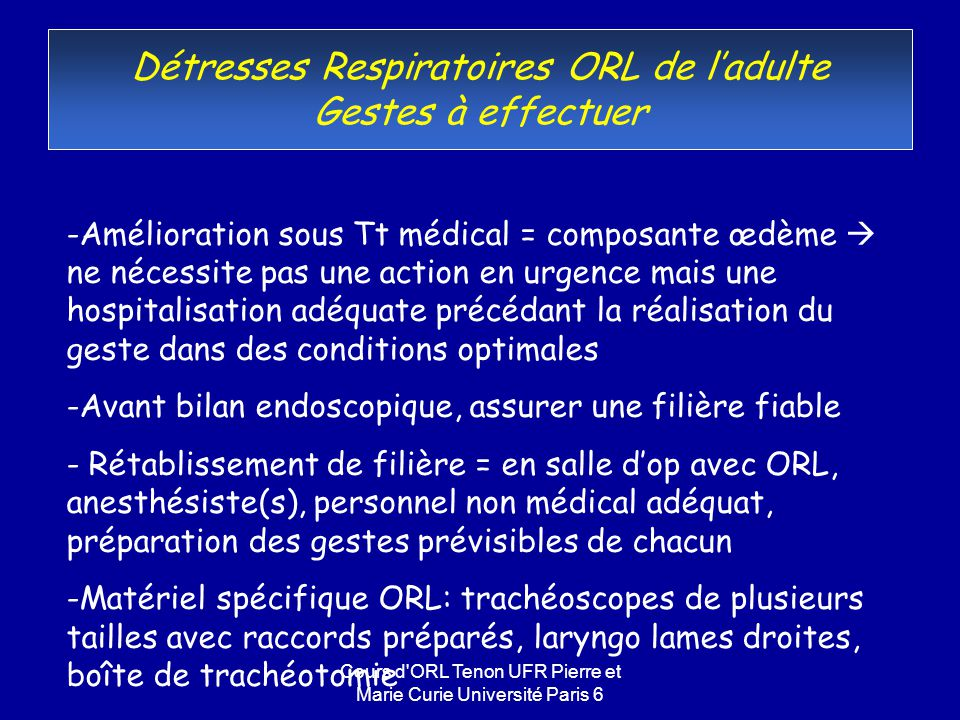 Cours d'ORL Tenon UFR Pierre et Marie Curie Université Paris 6 Détresses Respiratoires ORL de ladulte Gestes à effectuer -Amélioration sous Tt médical