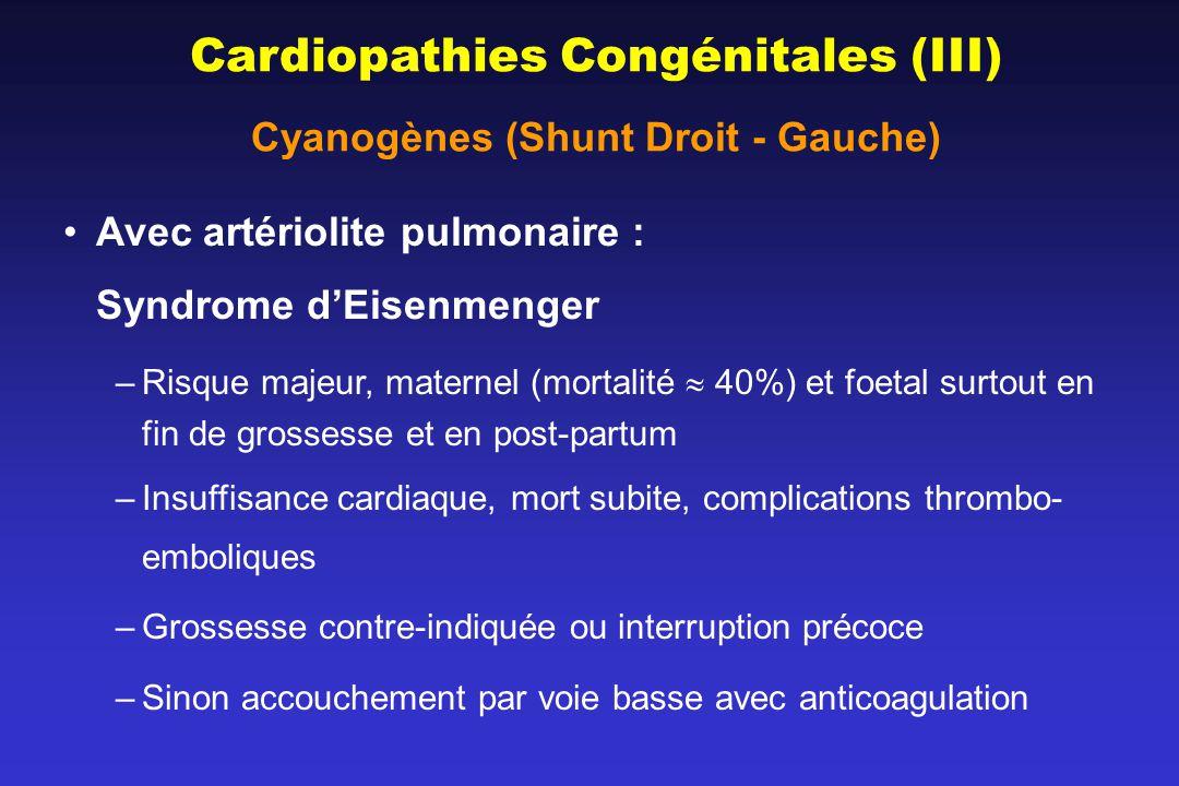 Cardiopathies Congénitales (III) Cyanogènes (Shunt Droit - Gauche) Avec artériolite pulmonaire : Syndrome dEisenmenger –Risque majeur, maternel (morta