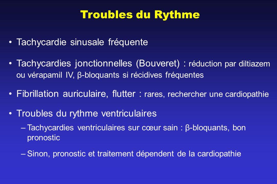 Troubles du Rythme Tachycardie sinusale fréquente Tachycardies jonctionnelles (Bouveret) : réduction par diltiazem ou vérapamil IV, β-bloquants si récidives fréquentes Fibrillation auriculaire, flutter : rares, rechercher une cardiopathie Troubles du rythme ventriculaires –Tachycardies ventriculaires sur cœur sain : β-bloquants, bon pronostic –Sinon, pronostic et traitement dépendent de la cardiopathie