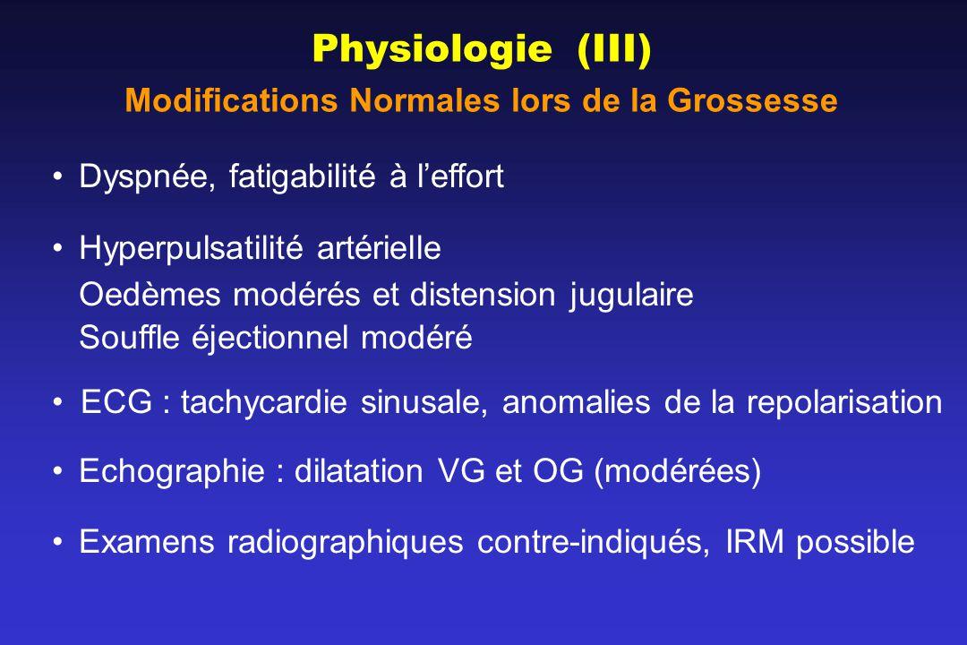 Physiologie (III) Modifications Normales lors de la Grossesse Dyspnée, fatigabilité à leffort Hyperpulsatilité artérielle Oedèmes modérés et distension jugulaire Souffle éjectionnel modéré ECG : tachycardie sinusale, anomalies de la repolarisation Echographie : dilatation VG et OG (modérées) Examens radiographiques contre-indiqués, IRM possible
