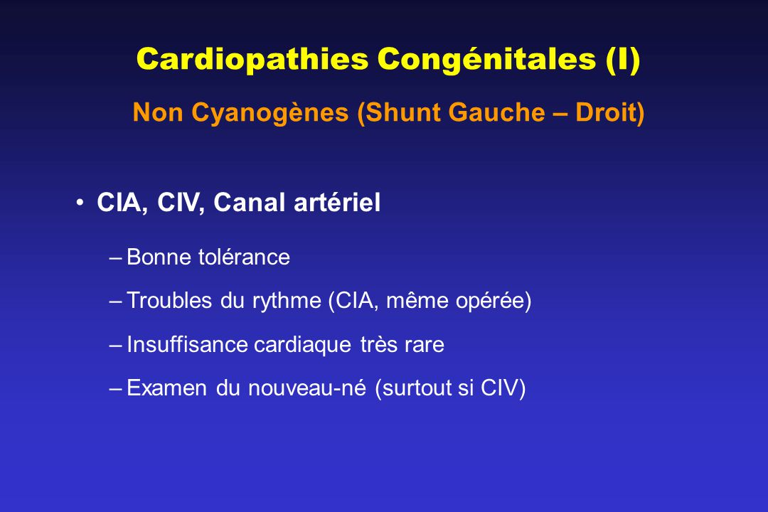 Cardiopathies Congénitales (I) Non Cyanogènes (Shunt Gauche – Droit) CIA, CIV, Canal artériel –Bonne tolérance –Troubles du rythme (CIA, même opérée) –Insuffisance cardiaque très rare –Examen du nouveau-né (surtout si CIV)