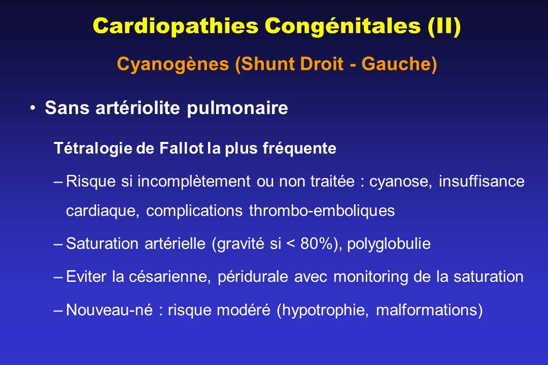 Cardiopathies Congénitales (II) Cyanogènes (Shunt Droit - Gauche) Sans artériolite pulmonaire Tétralogie de Fallot la plus fréquente –Risque si incomplètement ou non traitée : cyanose, insuffisance cardiaque, complications thrombo-emboliques –Saturation artérielle (gravité si < 80%), polyglobulie –Eviter la césarienne, péridurale avec monitoring de la saturation –Nouveau-né : risque modéré (hypotrophie, malformations)