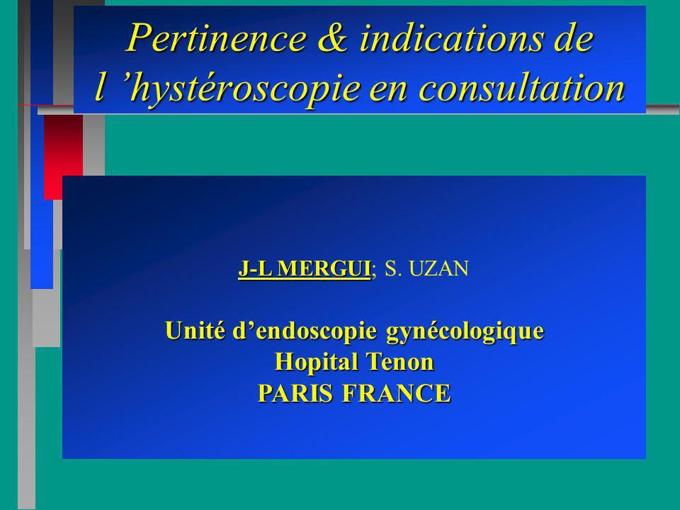 Pertinence & indications de l hystéroscopie en consultation J-L MERGUI J-L MERGUI; S. UZAN Unité dendoscopie gynécologique Hopital Tenon PARIS FRANCE