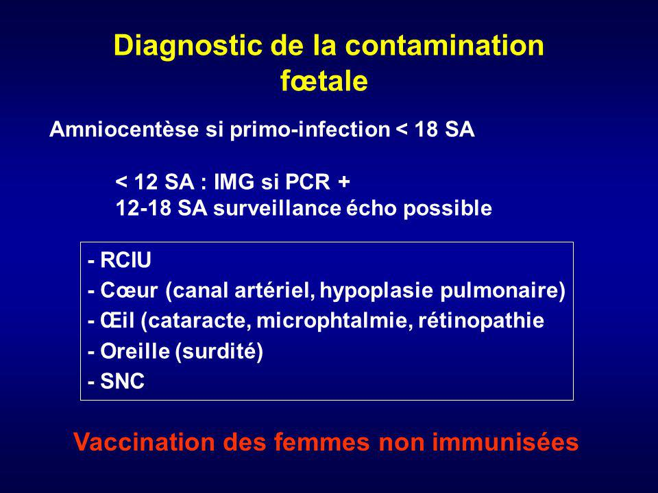 Diagnostic de la contamination fœtale Amniocentèse si primo-infection < 18 SA < 12 SA : IMG si PCR + 12-18 SA surveillance écho possible - RCIU - Cœur