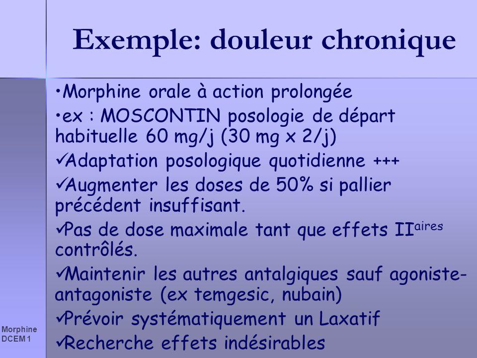 Morphine DCEM 1 Exemple: douleur chronique Morphine orale à action prolongée ex : MOSCONTIN posologie de départ habituelle 60 mg/j (30 mg x 2/j) Adapt