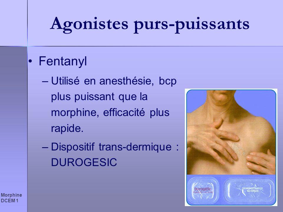 Morphine DCEM 1 Agonistes purs-puissants Fentanyl –Utilisé en anesthésie, bcp plus puissant que la morphine, efficacité plus rapide. –Dispositif trans