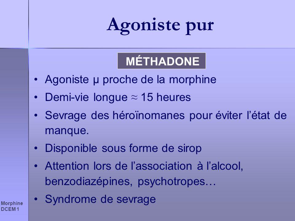 Morphine DCEM 1 Agoniste pur MÉTHADONE Agoniste µ proche de la morphine Demi-vie longue 15 heures Sevrage des héroïnomanes pour éviter létat de manque