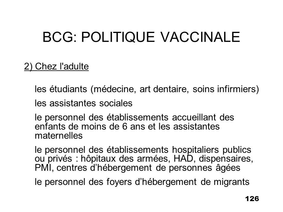 126 BCG: POLITIQUE VACCINALE 2) Chez l'adulte les étudiants (médecine, art dentaire, soins infirmiers) les assistantes sociales le personnel des établ