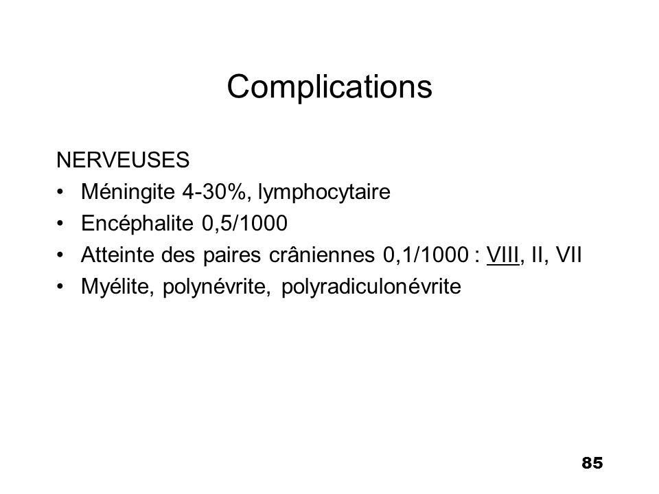 85 Complications NERVEUSES Méningite 4-30%, lymphocytaire Encéphalite 0,5/1000 Atteinte des paires crâniennes 0,1/1000 : VIII, II, VII Myélite, polyné