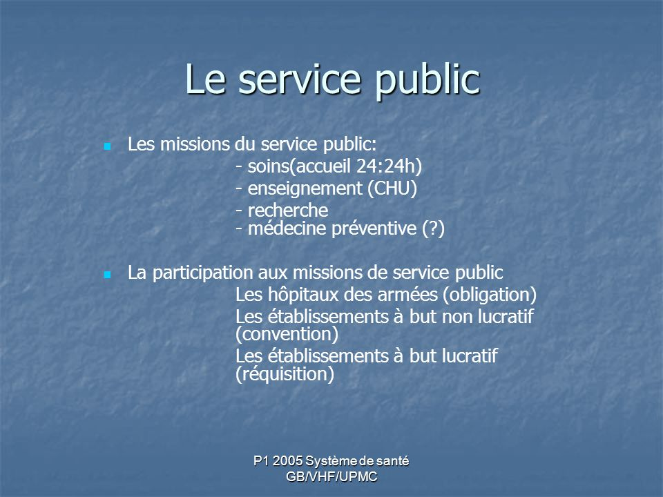P1 2005 Système de santé GB/VHF/UPMC Le service public Les missions du service public: - soins(accueil 24:24h) - enseignement (CHU) - recherche - méde