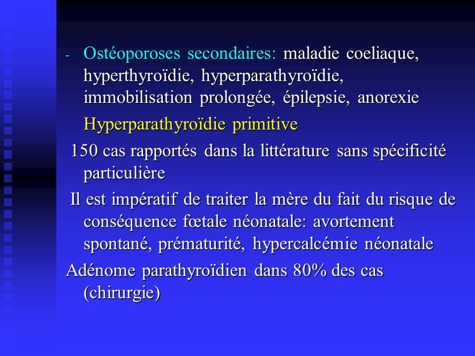 - Ostéoporoses secondaires: maladie coeliaque, hyperthyroïdie, hyperparathyroïdie, immobilisation prolongée, épilepsie, anorexie Hyperparathyroïdie pr