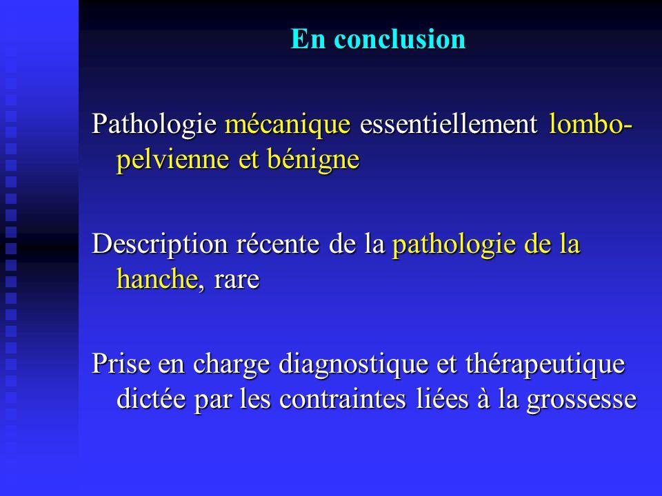 En conclusion Pathologie mécanique essentiellement lombo- pelvienne et bénigne Description récente de la pathologie de la hanche, rare Prise en charge