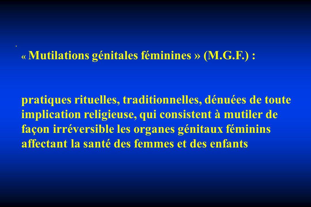 . « Mutilations génitales féminines » (M.G.F.) : pratiques rituelles, traditionnelles, dénuées de toute implication religieuse, qui consistent à mutil