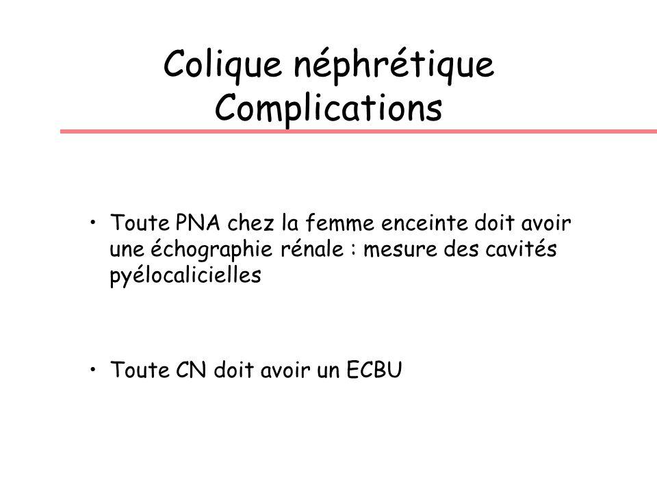 Colique néphrétique Complications Toute PNA chez la femme enceinte doit avoir une échographie rénale : mesure des cavités pyélocalicielles Toute CN doit avoir un ECBU
