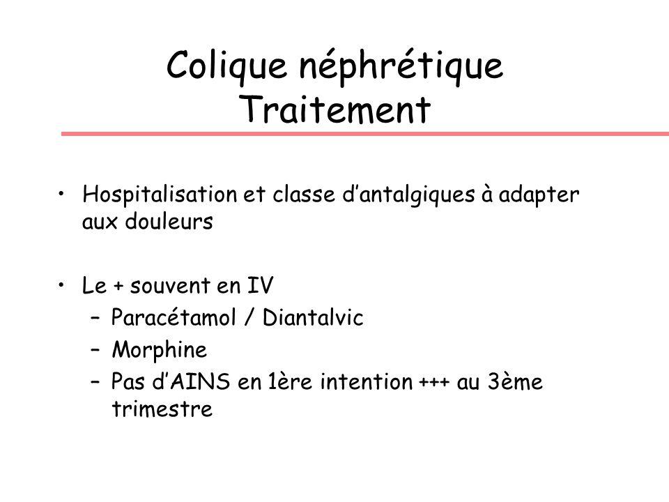 Colique néphrétique Traitement Hospitalisation et classe dantalgiques à adapter aux douleurs Le + souvent en IV –Paracétamol / Diantalvic –Morphine –Pas dAINS en 1ère intention +++ au 3ème trimestre