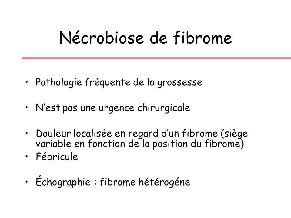 Nécrobiose de fibrome Pathologie fréquente de la grossesse Nest pas une urgence chirurgicale Douleur localisée en regard dun fibrome (siège variable en fonction de la position du fibrome) Fébricule Échographie : fibrome hétérogéne