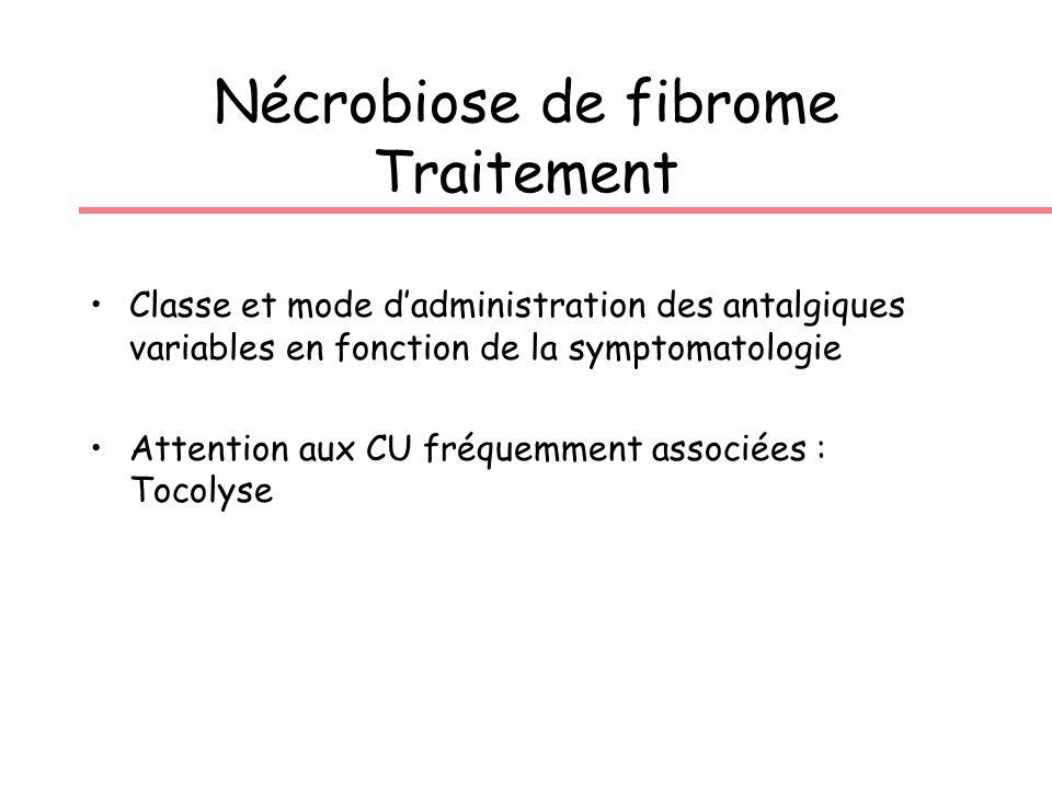 Nécrobiose de fibrome Traitement Classe et mode dadministration des antalgiques variables en fonction de la symptomatologie Attention aux CU fréquemment associées : Tocolyse