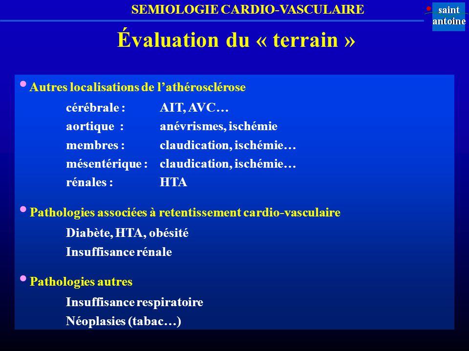 SEMIOLOGIE CARDIO-VASCULAIRE Évaluation du « terrain » Autres localisations de lathérosclérose cérébrale :AIT, AVC… aortique :anévrismes, ischémie mem