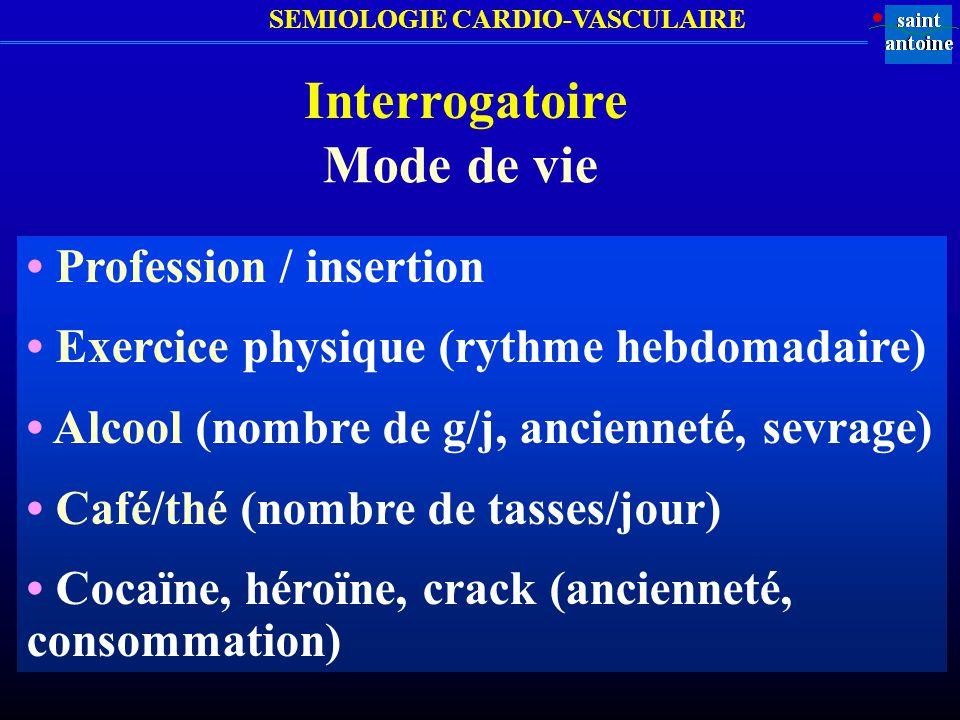 SEMIOLOGIE CARDIO-VASCULAIRE Interrogatoire Mode de vie Profession / insertion Exercice physique (rythme hebdomadaire) Alcool (nombre de g/j, ancienne