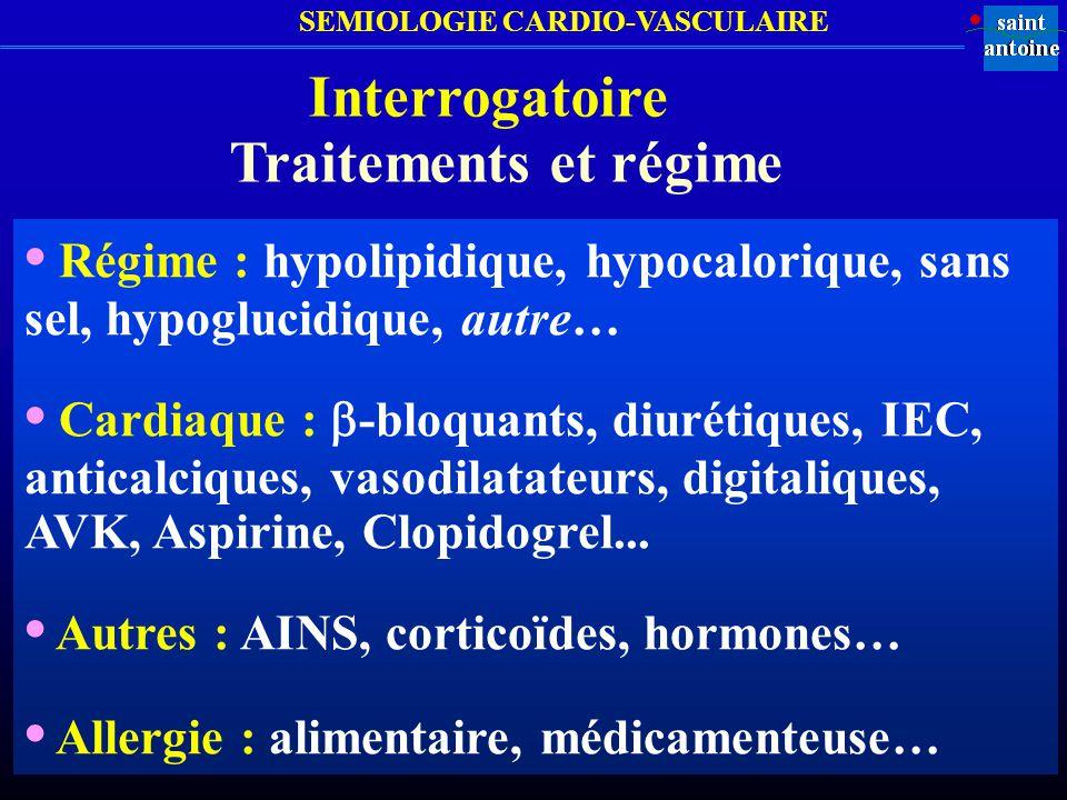 SEMIOLOGIE CARDIO-VASCULAIRE Interrogatoire Traitements et régime Régime : hypolipidique, hypocalorique, sans sel, hypoglucidique, autre… Cardiaque :