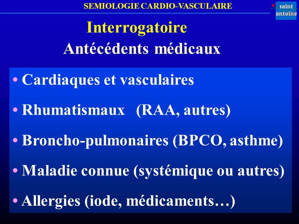 SEMIOLOGIE CARDIO-VASCULAIRE Interrogatoire Antécédents médicaux Cardiaques et vasculaires Rhumatismaux (RAA, autres) Broncho-pulmonaires (BPCO, asthm