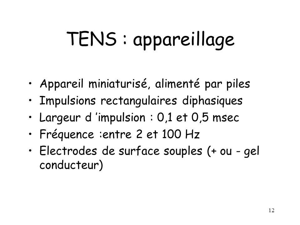 12 TENS : appareillage Appareil miniaturisé, alimenté par piles Impulsions rectangulaires diphasiques Largeur d impulsion : 0,1 et 0,5 msec Fréquence