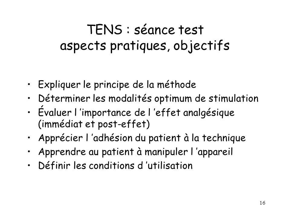 16 TENS : séance test aspects pratiques, objectifs Expliquer le principe de la méthode Déterminer les modalités optimum de stimulation Évaluer l impor