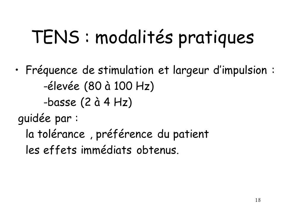 18 TENS : modalités pratiques Fréquence de stimulation et largeur dimpulsion : -élevée (80 à 100 Hz) -basse (2 à 4 Hz) guidée par : la tolérance, préf