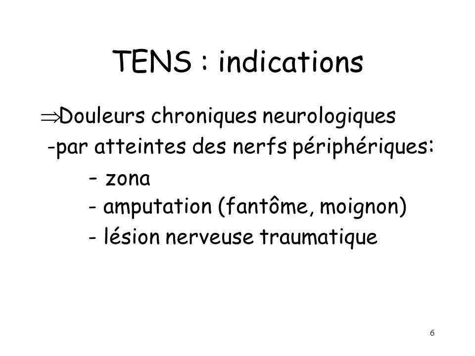 6 TENS : indications Douleurs chroniques neurologiques -par atteintes des nerfs périphériques : - zona - amputation (fantôme, moignon) - lésion nerveu