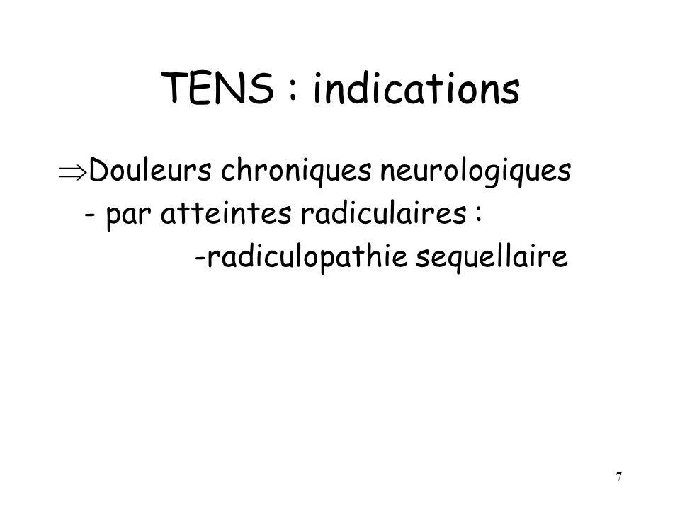 7 TENS : indications Douleurs chroniques neurologiques - par atteintes radiculaires : -radiculopathie sequellaire