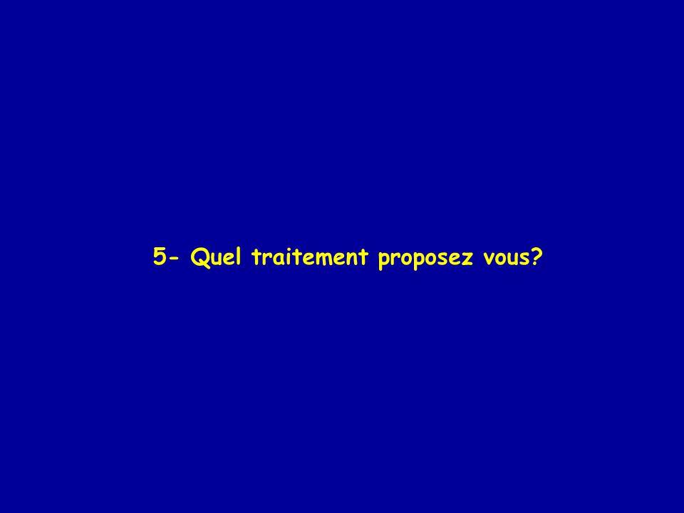 5- Quel traitement proposez vous?