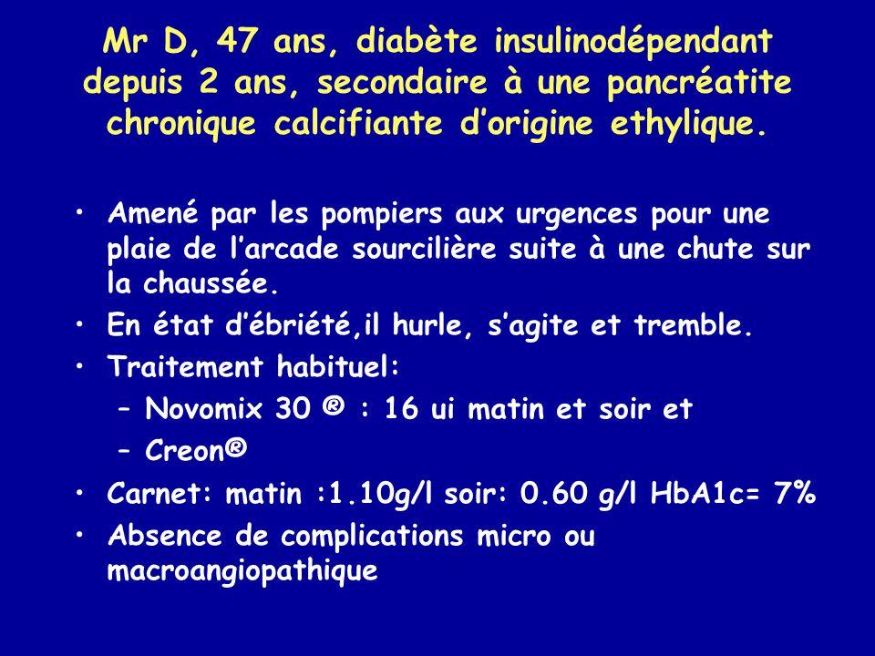 Mr D, 47 ans, diabète insulinodépendant depuis 2 ans, secondaire à une pancréatite chronique calcifiante dorigine ethylique. Amené par les pompiers au