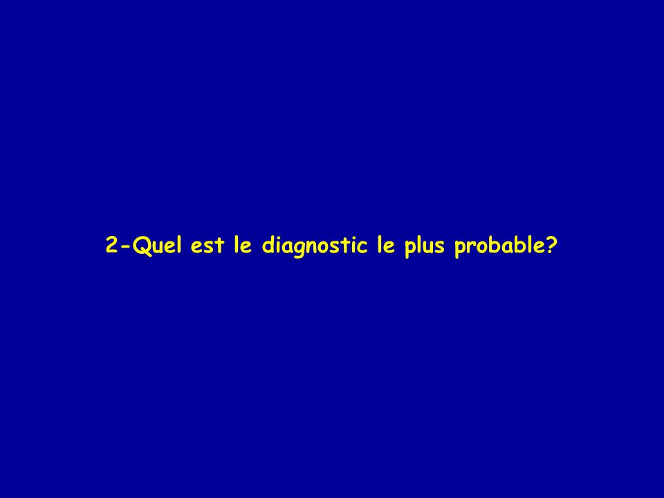 2-Quel est le diagnostic le plus probable?