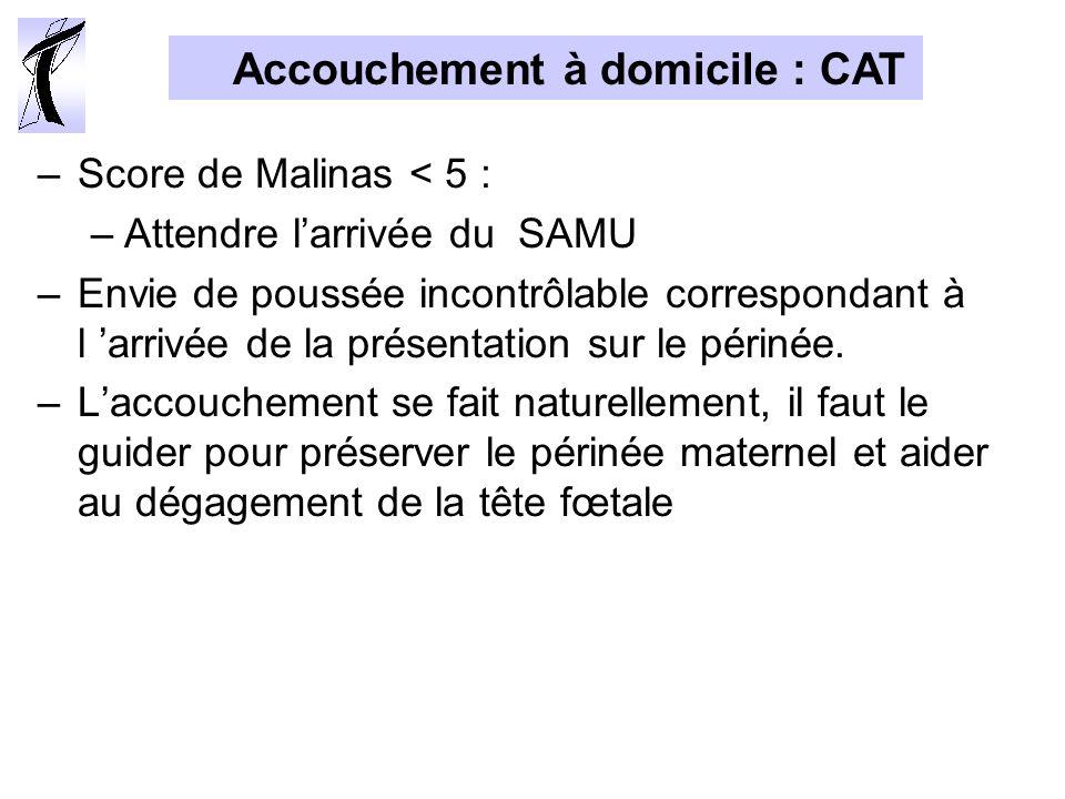 Accouchement à domicile : CAT –Score de Malinas < 5 : –Attendre larrivée du SAMU –Envie de poussée incontrôlable correspondant à l arrivée de la présentation sur le périnée.