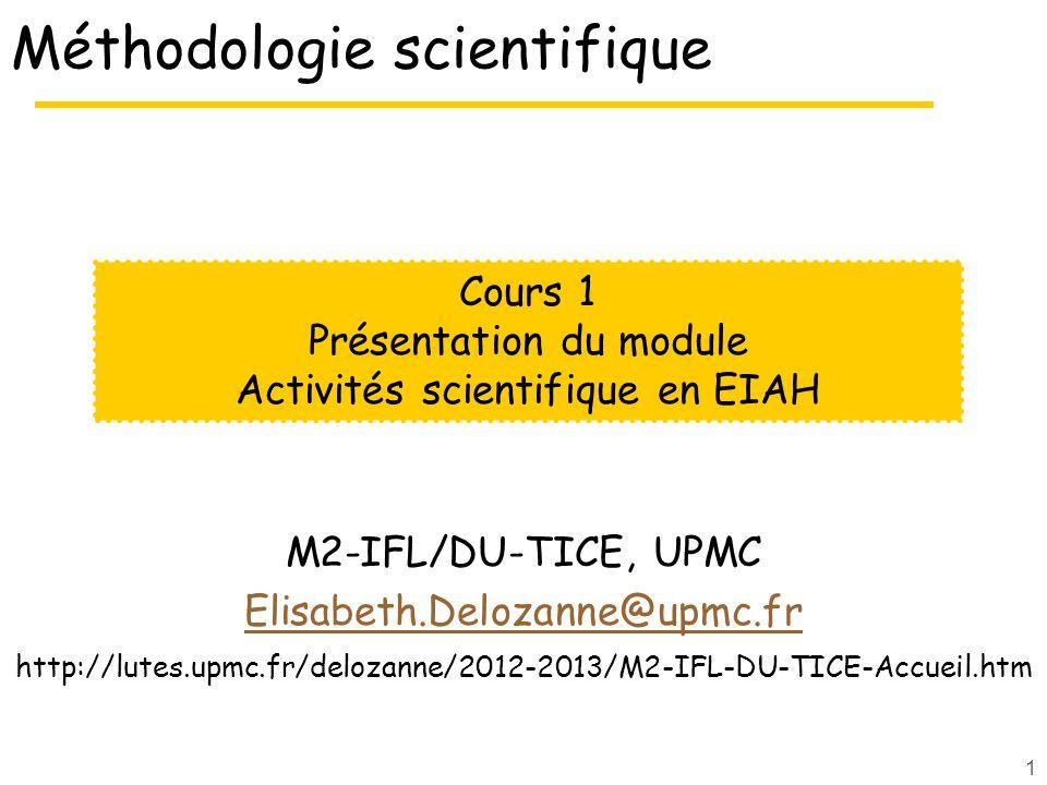 1 Méthodologie scientifique M2-IFL/DU-TICE, UPMC Elisabeth.Delozanne@upmc.fr http://lutes.upmc.fr/delozanne/2012-2013/M2-IFL-DU-TICE-Accueil.htm Cours 1 Présentation du module Activités scientifique en EIAH