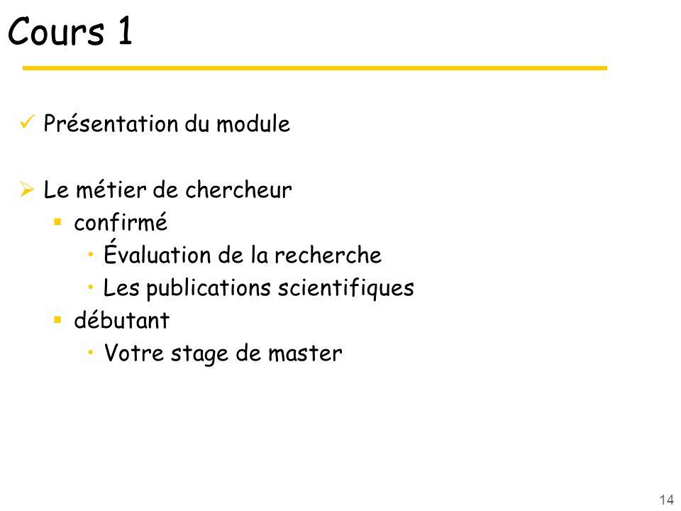 14 Cours 1 Présentation du module Le métier de chercheur confirmé Évaluation de la recherche Les publications scientifiques débutant Votre stage de master