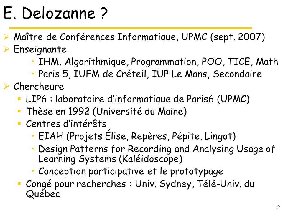 2 E. Delozanne ? Maître de Conférences Informatique, UPMC (sept. 2007) Enseignante IHM, Algorithmique, Programmation, POO, TICE, Math Paris 5, IUFM de