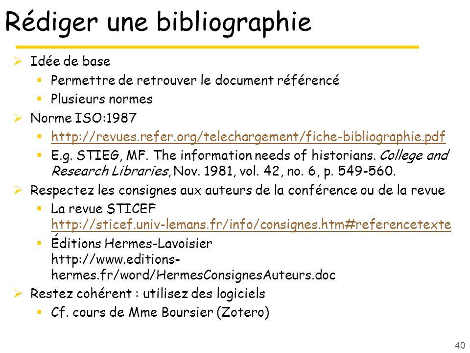 40 Rédiger une bibliographie Idée de base Permettre de retrouver le document référencé Plusieurs normes Norme ISO:1987 http://revues.refer.org/telechargement/fiche-bibliographie.pdf E.g.