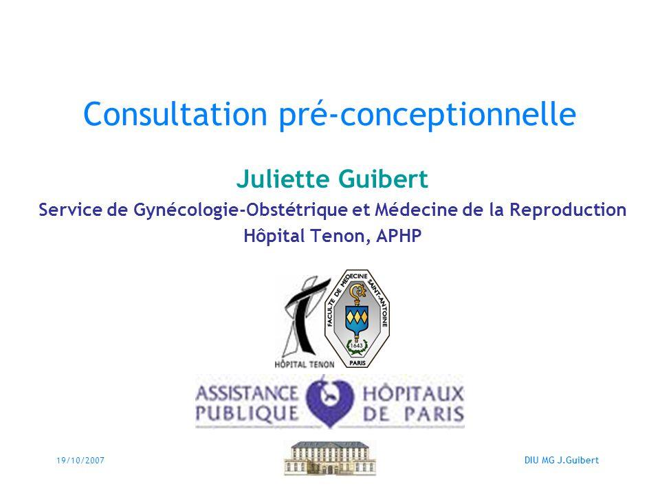 19/10/2007DIU MG J.Guibert Consultation pré-conceptionnelle Juliette Guibert Service de Gynécologie-Obstétrique et Médecine de la Reproduction Hôpital