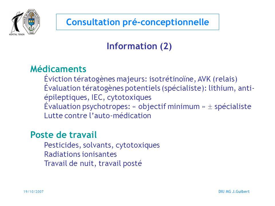 19/10/2007DIU MG J.Guibert Consultation pré-conceptionnelle Information (2) Médicaments Éviction tératogènes majeurs: isotrétinoïne, AVK (relais) Éval
