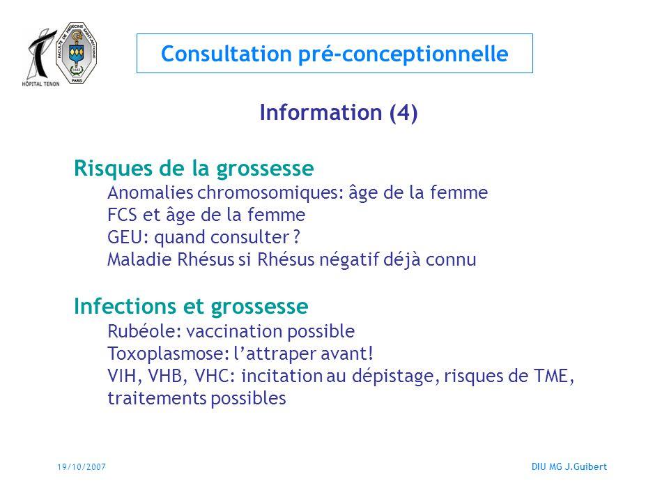 19/10/2007DIU MG J.Guibert Consultation pré-conceptionnelle Information (4) Risques de la grossesse Anomalies chromosomiques: âge de la femme FCS et â