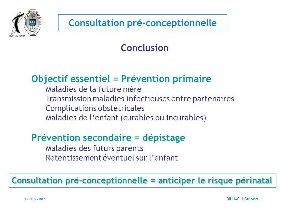 19/10/2007DIU MG J.Guibert Consultation pré-conceptionnelle Conclusion Objectif essentiel = Prévention primaire Maladies de la future mère Transmissio
