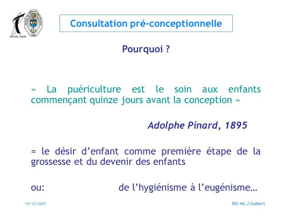 19/10/2007DIU MG J.Guibert Consultation pré-conceptionnelle « Autant que possible, le niveau de risque doit être apprécié avant la grossesse, dans le cadre du suivi gynécologique de la femme quand elle exprime son désir de grossesse (consultation préconceptionnelle) » Pourquoi .