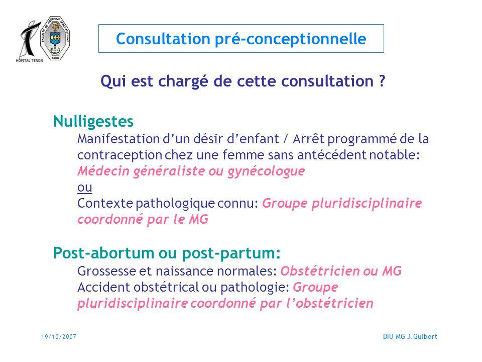 19/10/2007DIU MG J.Guibert Consultation pré-conceptionnelle Qui est chargé de cette consultation ? Nulligestes Manifestation dun désir denfant / Arrêt