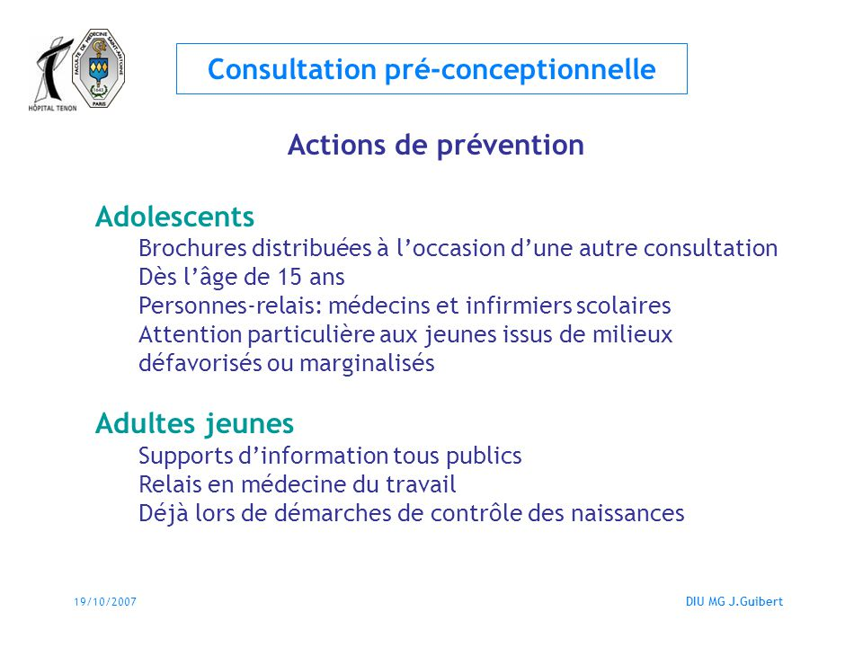 19/10/2007DIU MG J.Guibert Consultation pré-conceptionnelle Actions de prévention Adolescents Brochures distribuées à loccasion dune autre consultatio