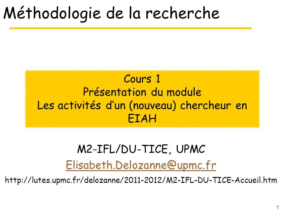 1 Méthodologie de la recherche M2-IFL/DU-TICE, UPMC Elisabeth.Delozanne@upmc.fr http://lutes.upmc.fr/delozanne/2011-2012/M2-IFL-DU-TICE-Accueil.htm Cours 1 Présentation du module Les activités dun (nouveau) chercheur en EIAH
