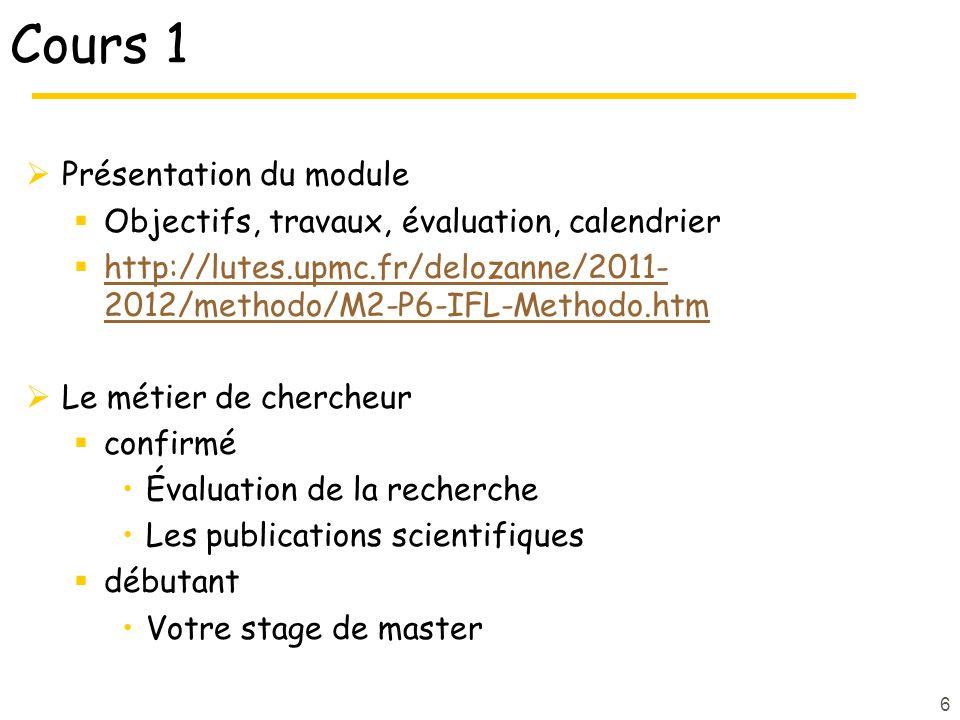 6 Cours 1 Présentation du module Objectifs, travaux, évaluation, calendrier http://lutes.upmc.fr/delozanne/2011- 2012/methodo/M2-P6-IFL-Methodo.htm http://lutes.upmc.fr/delozanne/2011- 2012/methodo/M2-P6-IFL-Methodo.htm Le métier de chercheur confirmé Évaluation de la recherche Les publications scientifiques débutant Votre stage de master