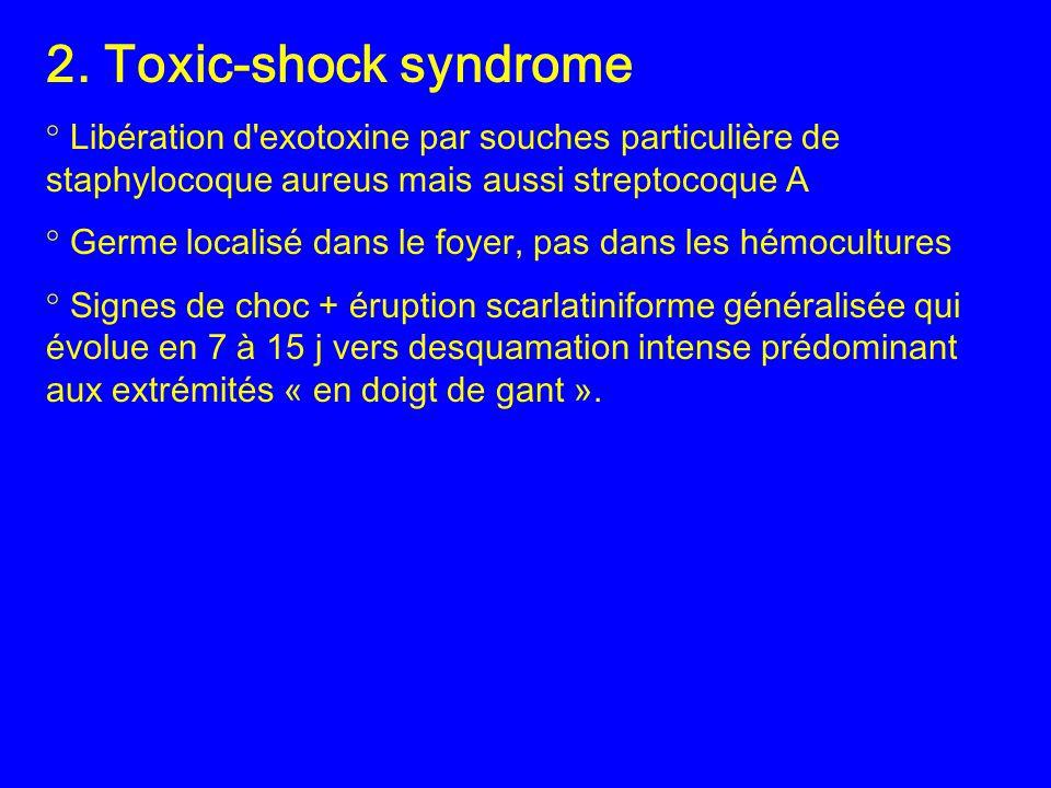 2. Toxic-shock syndrome ° Libération d'exotoxine par souches particulière de staphylocoque aureus mais aussi streptocoque A ° Germe localisé dans le f