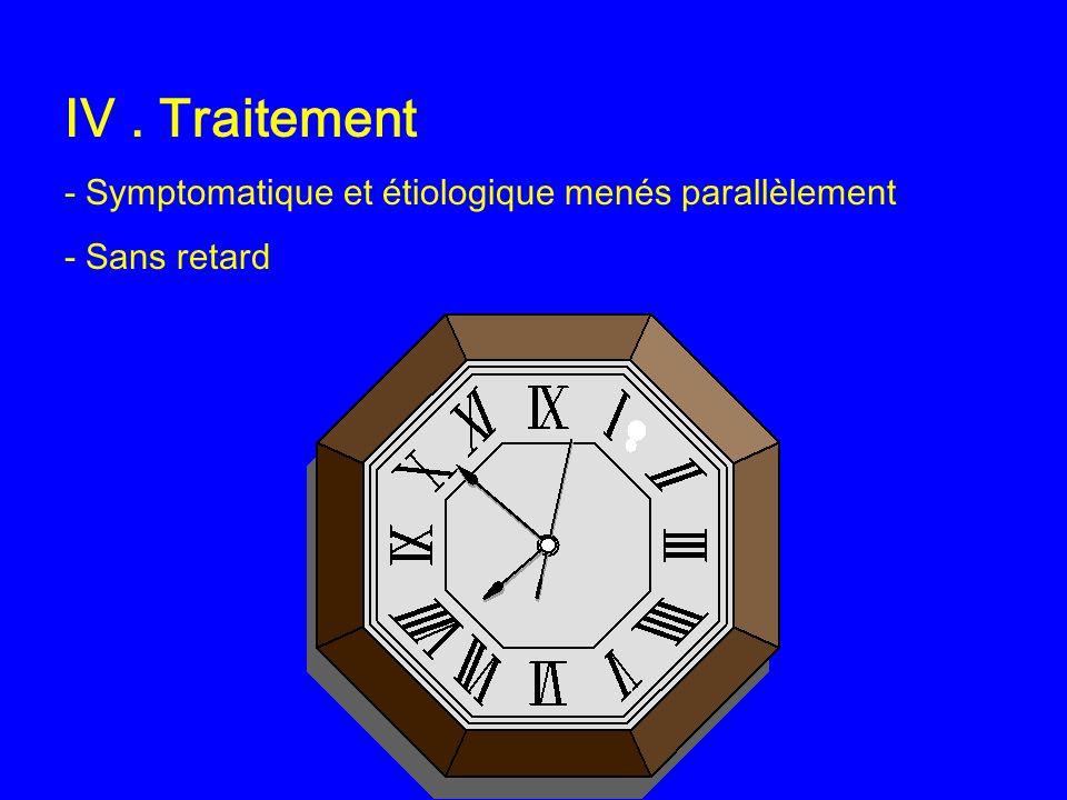 IV. Traitement - Symptomatique et étiologique menés parallèlement - Sans retard